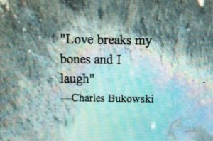 funny-bukowski-quotes-love-breaks-my-bones-and-i-laugh